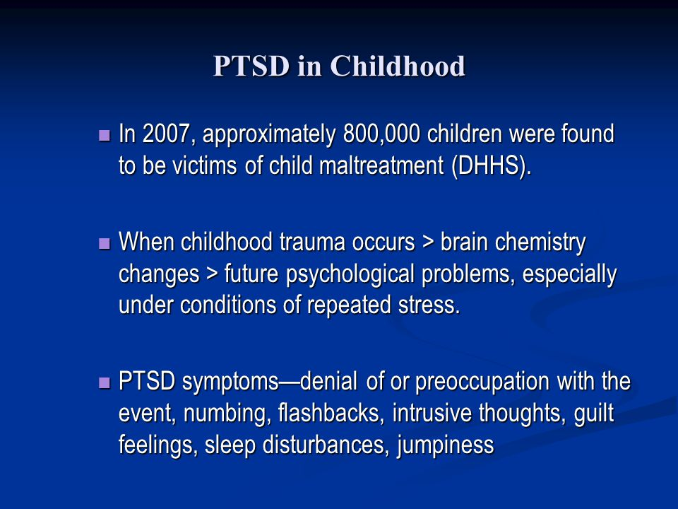 PTSD in Childhood In 2007, approximately 800,000 children were found to be victims of child maltreatment (DHHS). In 2007, approximately 800,000 childr