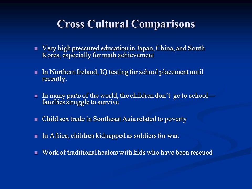 Cross Cultural Comparisons Very high pressured education in Japan, China, and South Korea, especially for math achievement Very high pressured educati