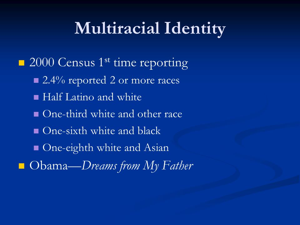 Multiracial Identity 2000 Census 1 st time reporting 2.4% reported 2 or more races Half Latino and white One-third white and other race One-sixth whit