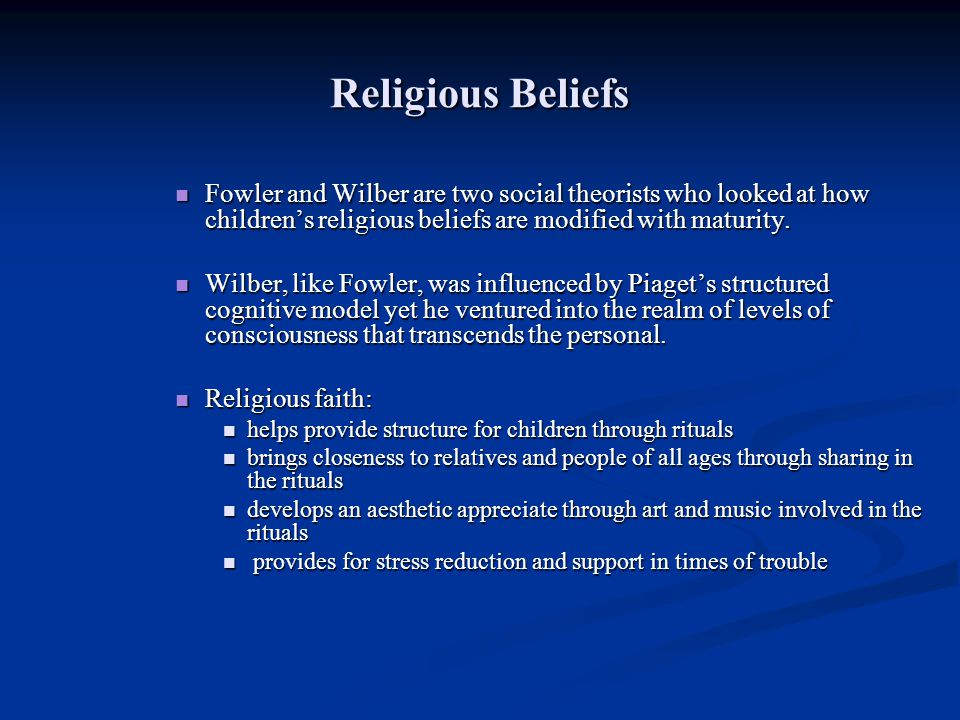 Religious Beliefs Fowler and Wilber are two social theorists who looked at how childrens religious beliefs are modified with maturity. Fowler and Wilb