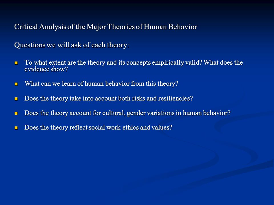 Critical Analysis of the Major Theories of Human Behavior Questions we will ask of each theory: To what extent are the theory and its concepts empiric