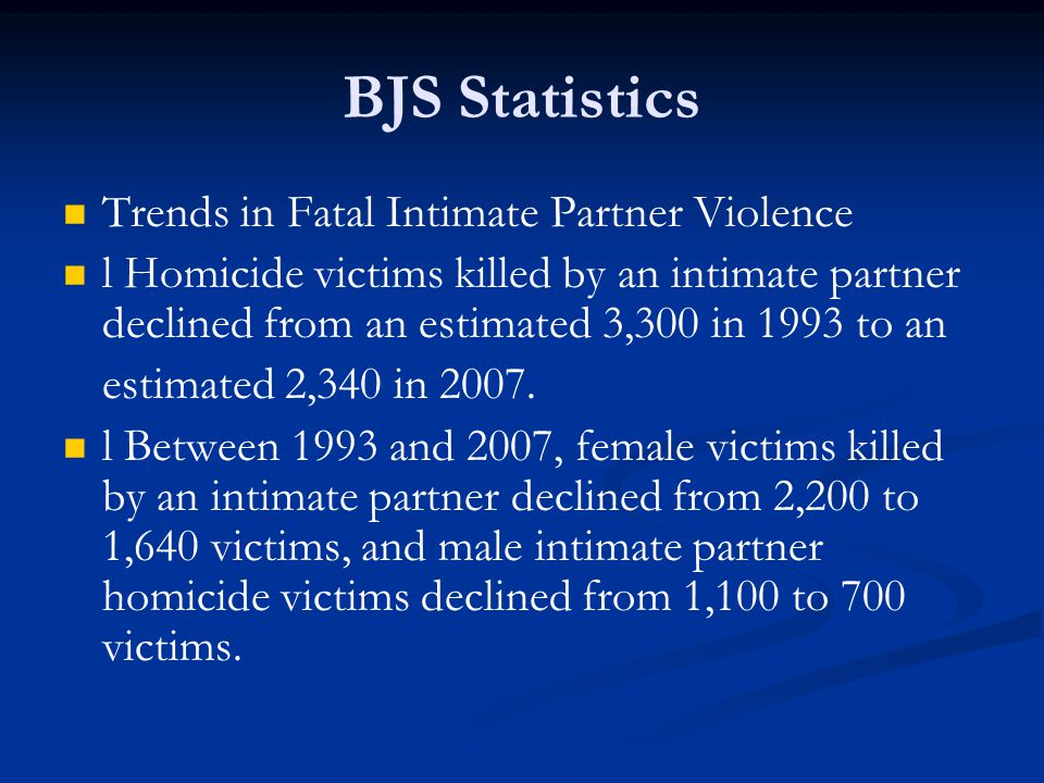 BJS Statistics Trends in Fatal Intimate Partner Violence l Homicide victims killed by an intimate partner declined from an estimated 3,300 in 1993 to