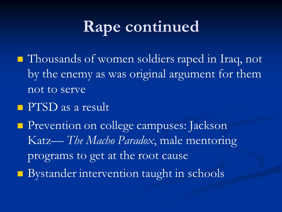Rape continued Thousands of women soldiers raped in Iraq, not by the enemy as was original argument for them not to serve PTSD as a result Prevention