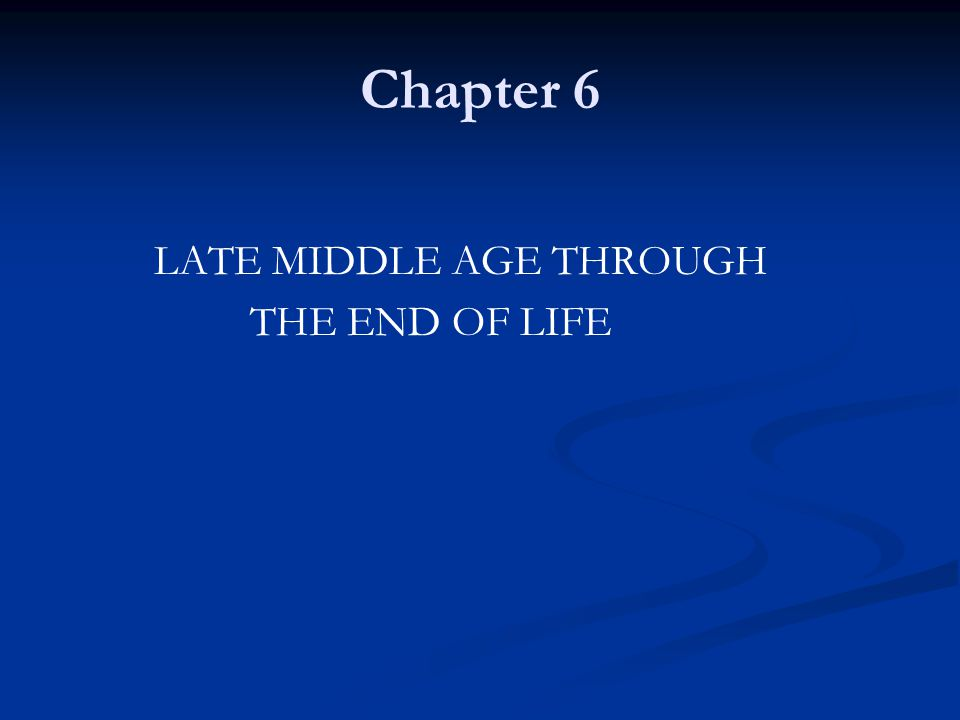 Chapter 6 LATE MIDDLE AGE THROUGH THE END OF LIFE