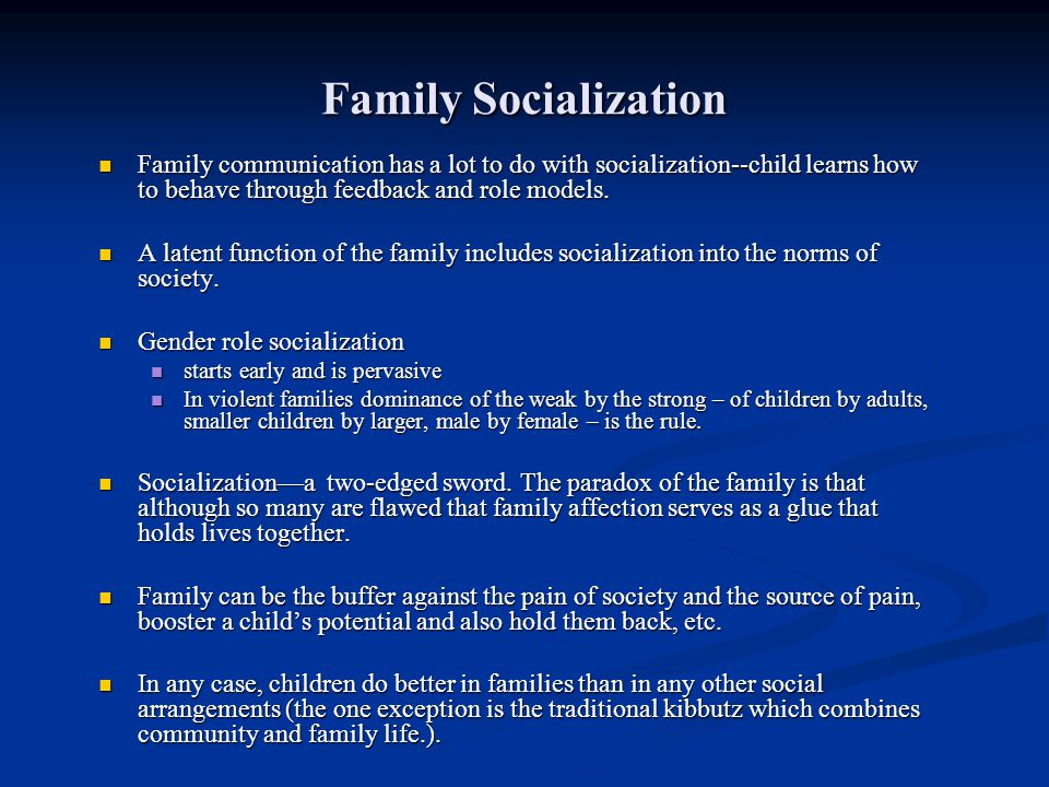 Family Socialization Family communication has a lot to do with socialization--child learns how to behave through feedback and role models. Family comm