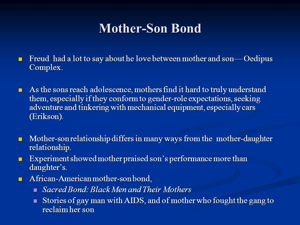 Mother-Son Bond Freud had a lot to say about he love between mother and son Oedipus Complex. Freud had a lot to say about he love between mother and s