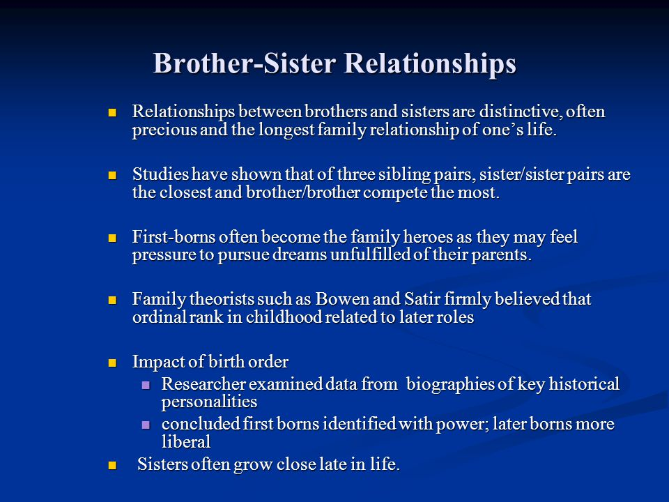 Brother-Sister Relationships Relationships between brothers and sisters are distinctive, often precious and the longest family relationship of ones li