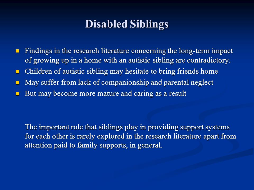 Disabled Siblings Findings in the research literature concerning the long-term impact of growing up in a home with an autistic sibling are contradicto