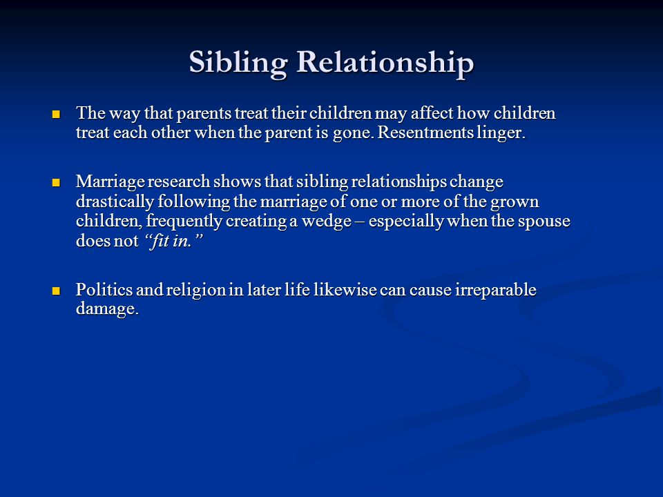 Sibling Relationship The way that parents treat their children may affect how children treat each other when the parent is gone. Resentments linger. T