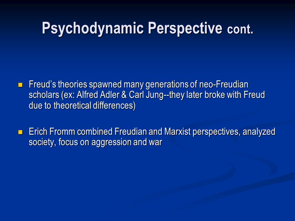 Psychodynamic Perspective cont. Freuds theories spawned many generations of neo-Freudian scholars (ex: Alfred Adler & Carl Jung--they later broke with