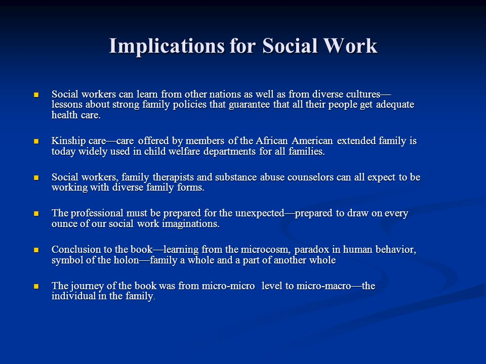 Implications for Social Work Social workers can learn from other nations as well as from diverse cultures lessons about strong family policies that gu