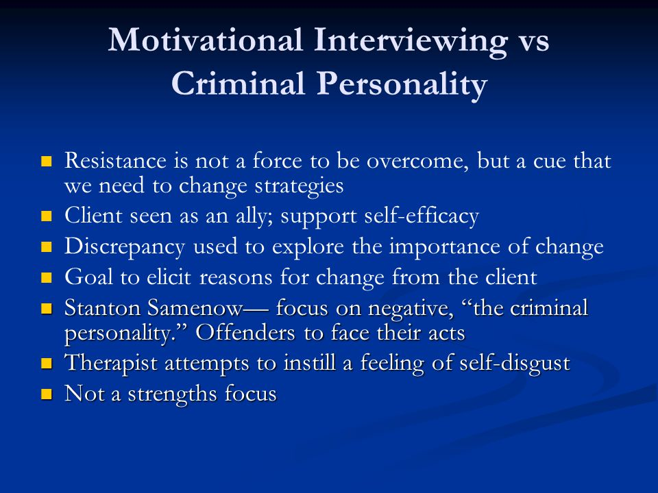 Motivational Interviewing vs Criminal Personality Resistance is not a force to be overcome, but a cue that we need to change strategies Client seen as