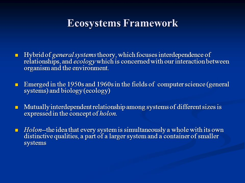 Ecosystems Framework Hybrid of general systems theory, which focuses interdependence of relationships, and ecology which is concerned with our interac
