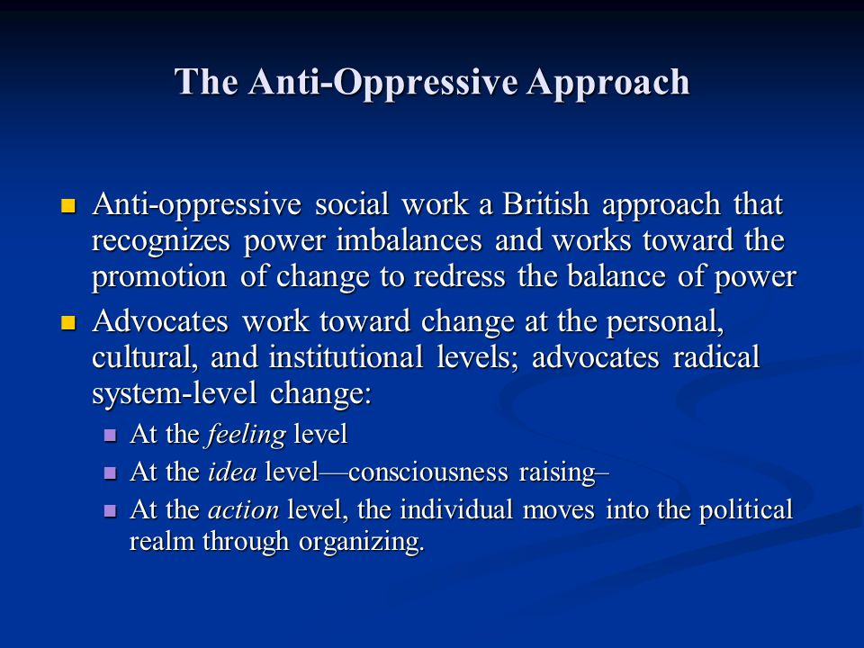 The Anti-Oppressive Approach Anti-oppressive social work a British approach that recognizes power imbalances and works toward the promotion of change