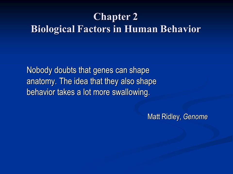 Chapter 2 Biological Factors in Human Behavior Nobody doubts that genes can shape anatomy. The idea that they also shape behavior takes a lot more swa