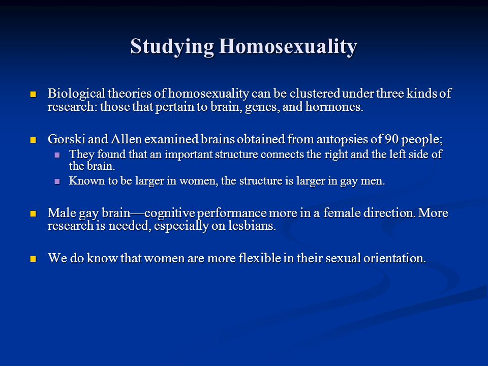 Studying Homosexuality Biological theories of homosexuality can be clustered under three kinds of research: those that pertain to brain, genes, and ho