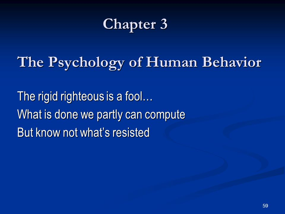 59 Chapter 3 The Psychology of Human Behavior The rigid righteous is a fool… What is done we partly can compute But know not whats resisted