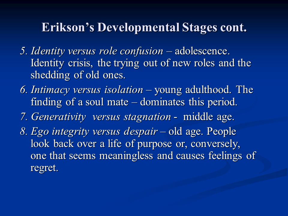 Eriksons Developmental Stages cont. 5. Identity versus role confusion – adolescence. Identity crisis, the trying out of new roles and the shedding of