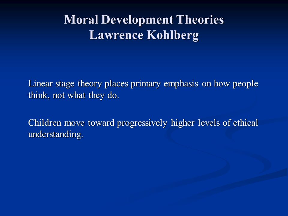 Moral Development Theories Lawrence Kohlberg Linear stage theory places primary emphasis on how people think, not what they do. Children move toward p