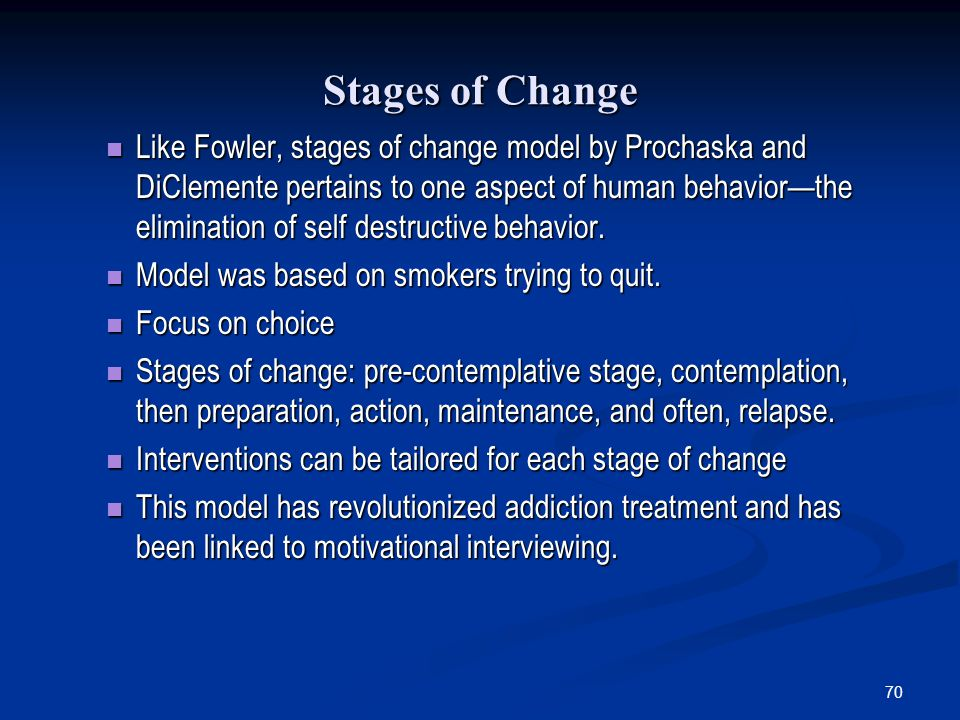 70 Stages of Change Like Fowler, stages of change model by Prochaska and DiClemente pertains to one aspect of human behaviorthe elimination of self de