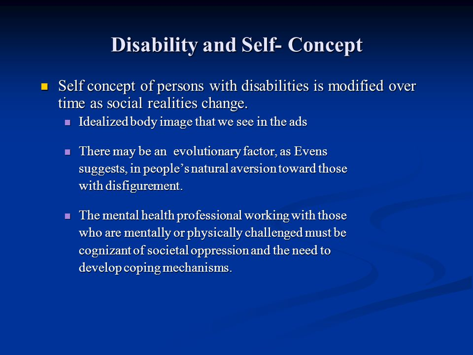 Disability and Self- Concept Self concept of persons with disabilities is modified over time as social realities change. Self concept of persons with