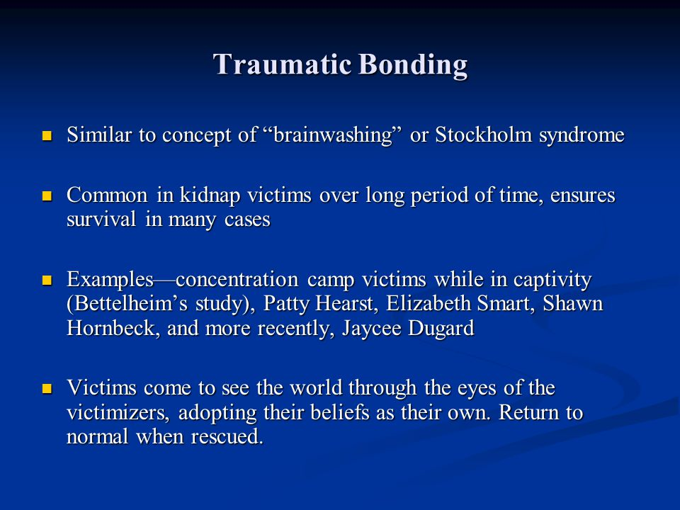 Traumatic Bonding Similar to concept of brainwashing or Stockholm syndrome Similar to concept of brainwashing or Stockholm syndrome Common in kidnap v