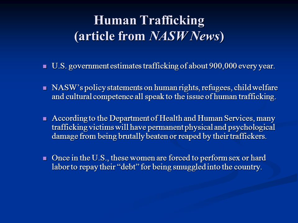 Human Trafficking (article from NASW News) U.S. government estimates trafficking of about 900,000 every year. U.S. government estimates trafficking of