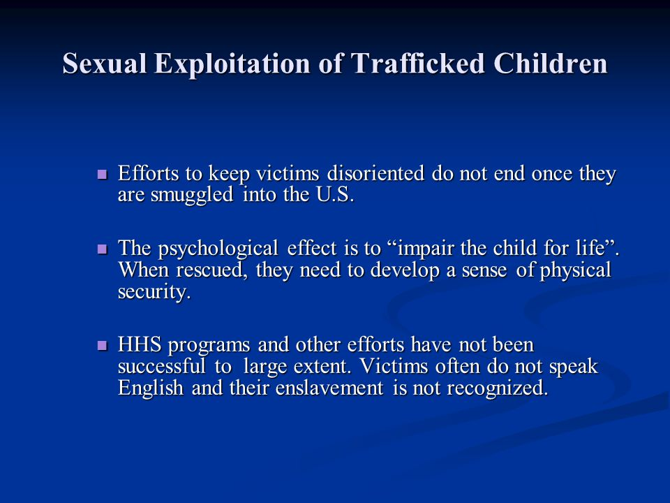 Sexual Exploitation of Trafficked Children Efforts to keep victims disoriented do not end once they are smuggled into the U.S. Efforts to keep victims