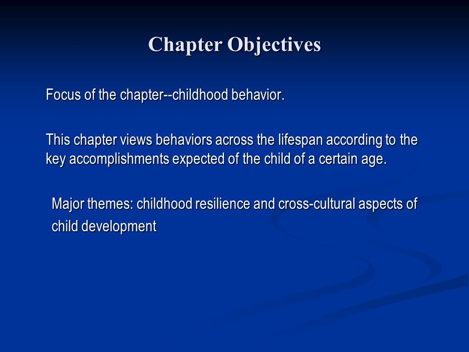 Chapter Objectives Focus of the chapter--childhood behavior. This chapter views behaviors across the lifespan according to the key accomplishments exp