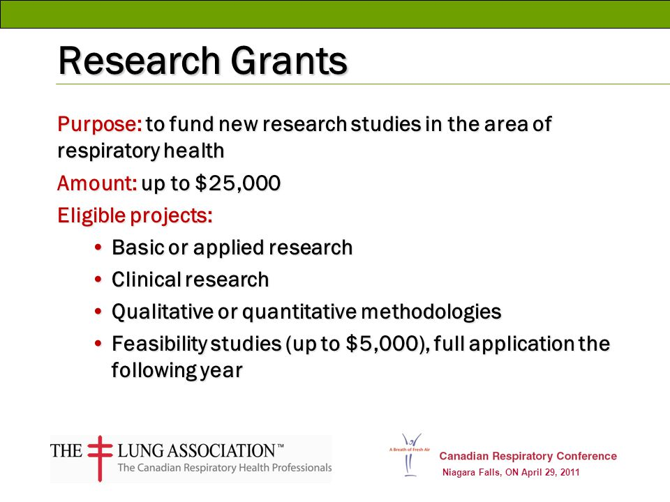 Niagara Falls, ON April 29, 2011 Research Grants Purpose: to fund new research studies in the area of respiratory health Amount: up to $25,000 Eligibl