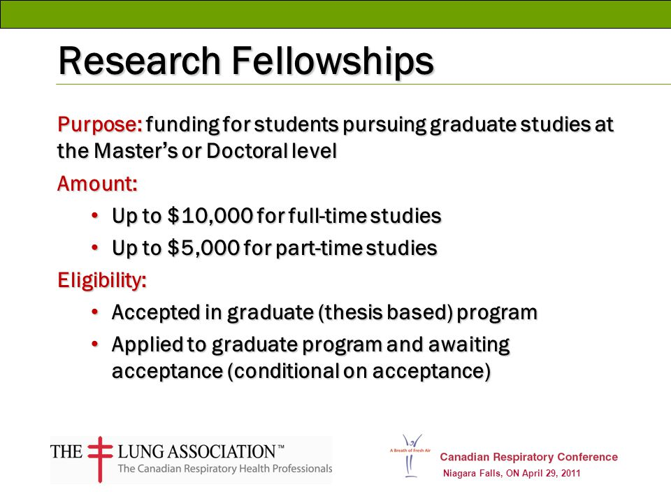 Niagara Falls, ON April 29, 2011 Research Fellowships Purpose: funding for students pursuing graduate studies at the Masters or Doctoral level Amount: