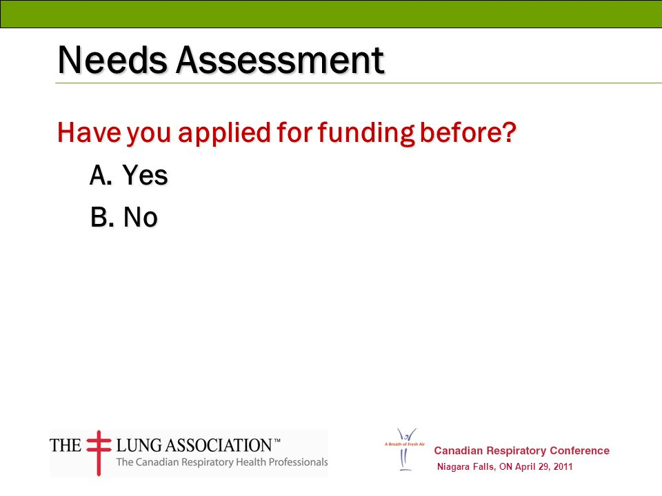 Niagara Falls, ON April 29, 2011 Needs Assessment Have you applied for funding before? A.Yes B.No