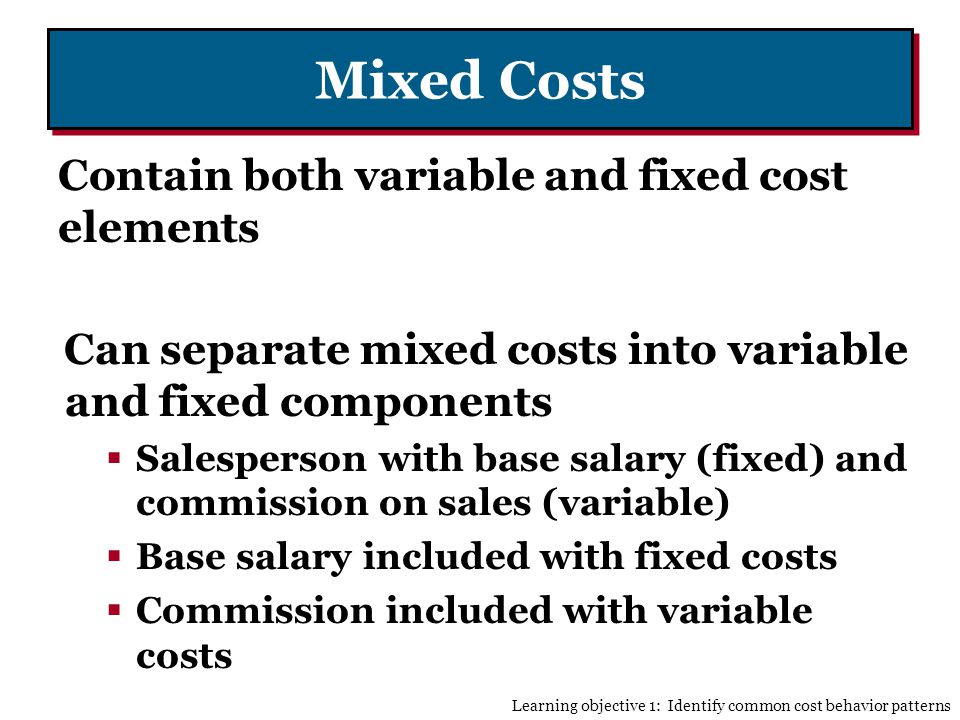Mixed Costs Contain both variable and fixed cost elements Can separate mixed costs into variable and fixed components Salesperson with base salary (fixed) and commission on sales (variable) Base salary included with fixed costs Commission included with variable costs Learning objective 1: Identify common cost behavior patterns