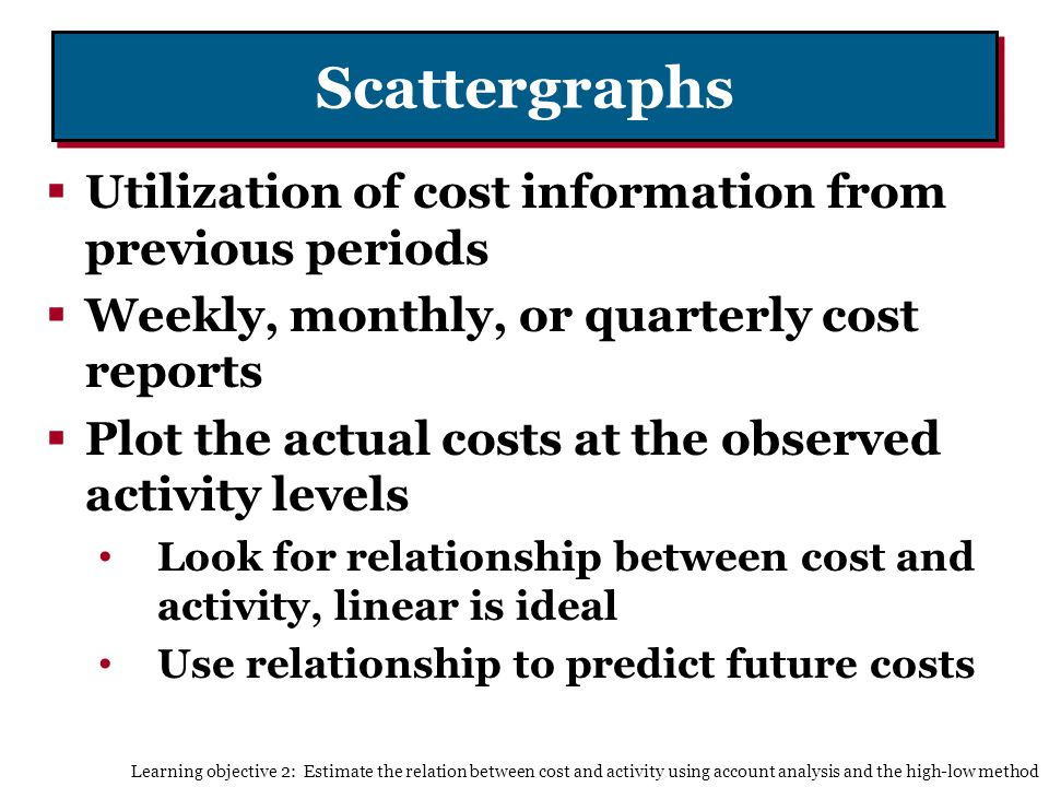 Scattergraphs Utilization of cost information from previous periods Weekly, monthly, or quarterly cost reports Plot the actual costs at the observed activity levels Look for relationship between cost and activity, linear is ideal Use relationship to predict future costs Learning objective 2: Estimate the relation between cost and activity using account analysis and the high-low method