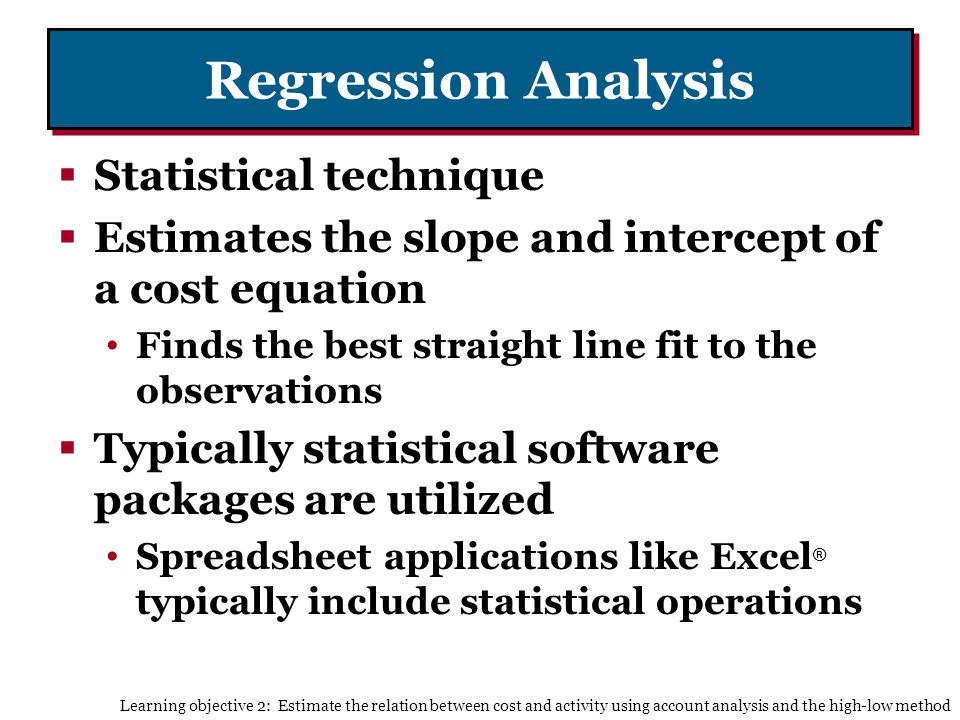 Regression Analysis Statistical technique Estimates the slope and intercept of a cost equation Finds the best straight line fit to the observations Typically statistical software packages are utilized Spreadsheet applications like Excel ® typically include statistical operations Learning objective 2: Estimate the relation between cost and activity using account analysis and the high-low method