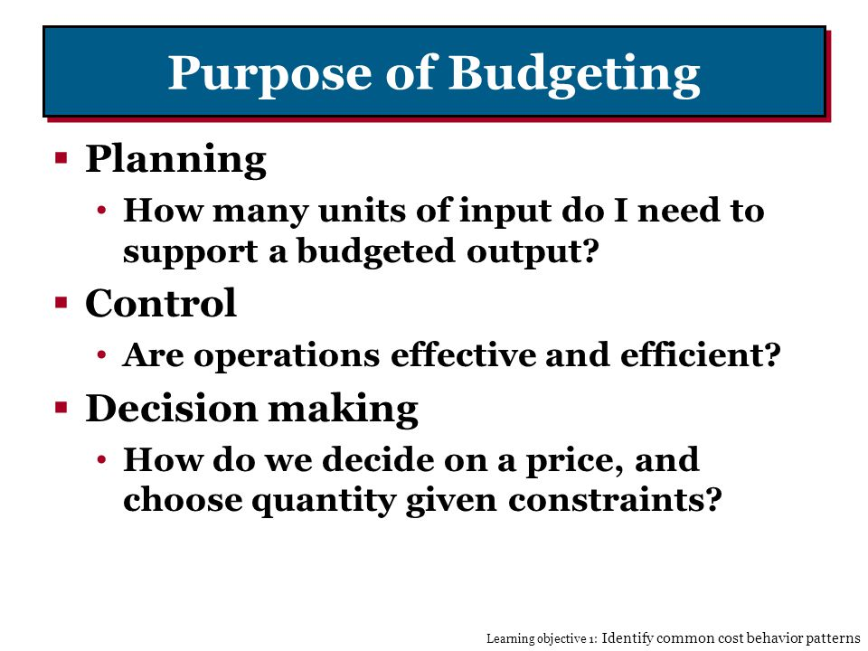 Purpose of Budgeting Planning How many units of input do I need to support a budgeted output.