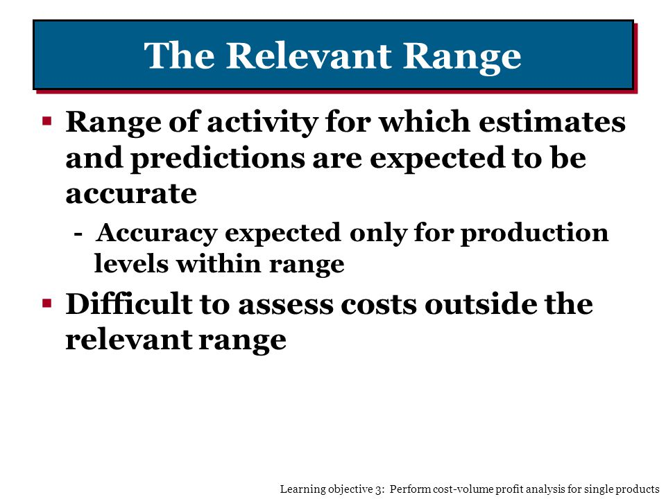 The Relevant Range Range of activity for which estimates and predictions are expected to be accurate - Accuracy expected only for production levels within range Difficult to assess costs outside the relevant range Learning objective 3: Perform cost-volume profit analysis for single products