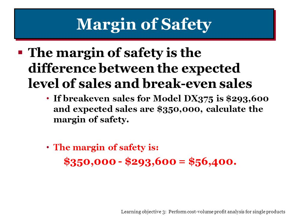 Margin of Safety The margin of safety is the difference between the expected level of sales and break-even sales If breakeven sales for Model DX375 is $293,600 and expected sales are $350,000, calculate the margin of safety.