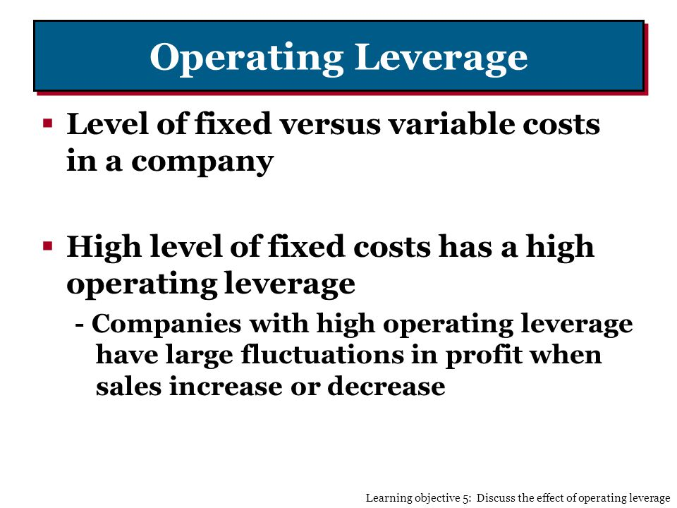 Operating Leverage Level of fixed versus variable costs in a company High level of fixed costs has a high operating leverage - Companies with high operating leverage have large fluctuations in profit when sales increase or decrease Learning objective 5: Discuss the effect of operating leverage