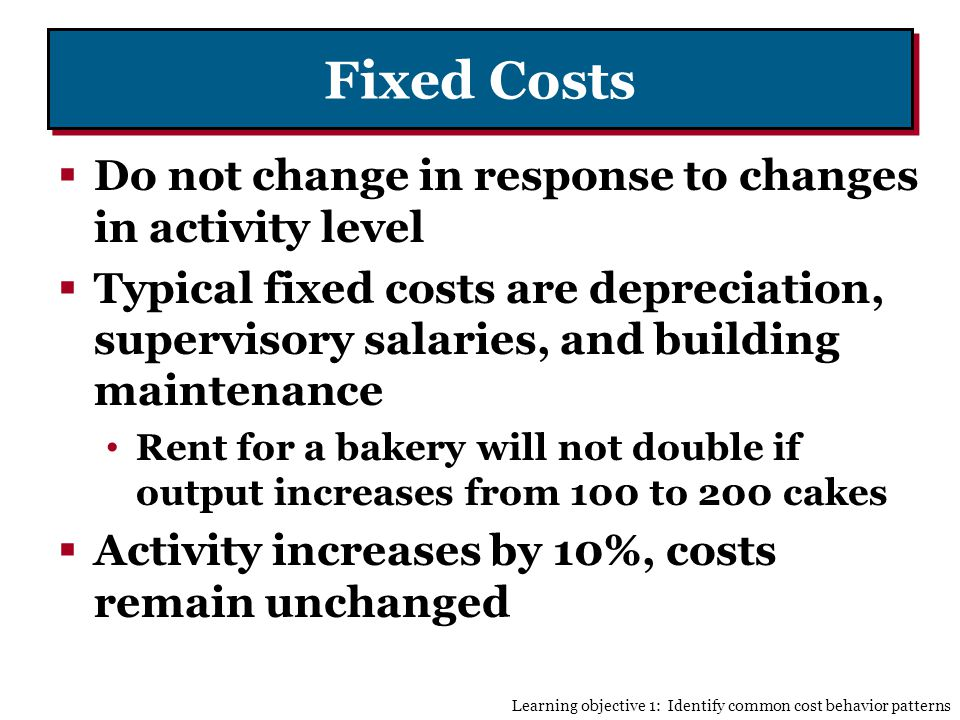 Fixed Costs Do not change in response to changes in activity level Typical fixed costs are depreciation, supervisory salaries, and building maintenance Rent for a bakery will not double if output increases from 100 to 200 cakes Activity increases by 10%, costs remain unchanged Learning objective 1: Identify common cost behavior patterns
