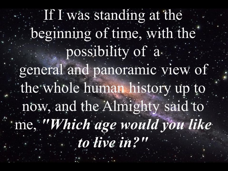 If I was standing at the beginning of time, with the possibility of a general and panoramic view of the whole human history up to now, and the Almighty said to me, Which age would you like to live in