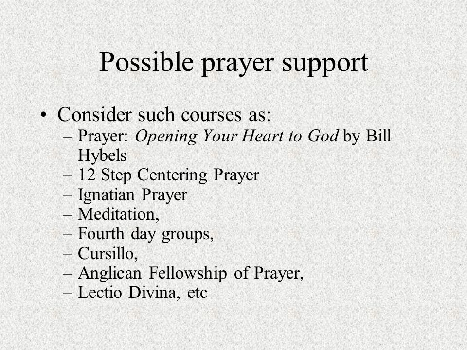 Possible prayer support Consider such courses as: –Prayer: Opening Your Heart to God by Bill Hybels –12 Step Centering Prayer –Ignatian Prayer –Meditation, –Fourth day groups, –Cursillo, –Anglican Fellowship of Prayer, –Lectio Divina, etc
