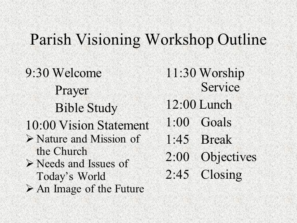Parish Visioning Workshop Outline 9:30 Welcome Prayer Bible Study 10:00 Vision Statement Nature and Mission of the Church Needs and Issues of Todays World An Image of the Future 11:30 Worship Service 12:00 Lunch 1:00Goals 1:45Break 2:00Objectives 2:45Closing