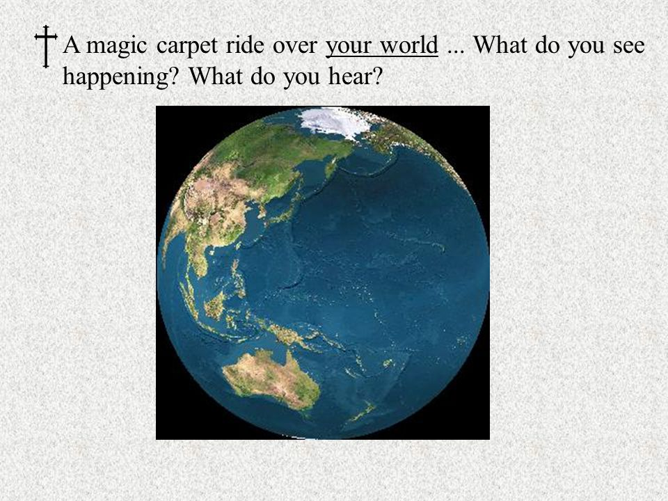 A magic carpet ride over your world... What do you see happening What do you hear
