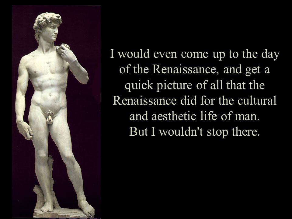 I would even come up to the day of the Renaissance, and get a quick picture of all that the Renaissance did for the cultural and aesthetic life of man.