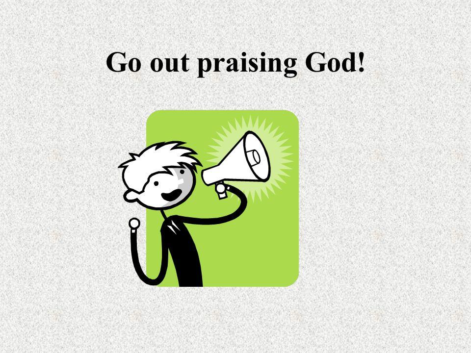 Go out praising God!