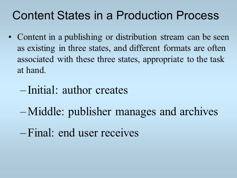 Content States in a Production Process Content in a publishing or distribution stream can be seen as existing in three states, and different formats are often associated with these three states, appropriate to the task at hand.