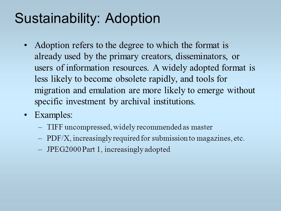 Sustainability: Adoption Adoption refers to the degree to which the format is already used by the primary creators, disseminators, or users of information resources.