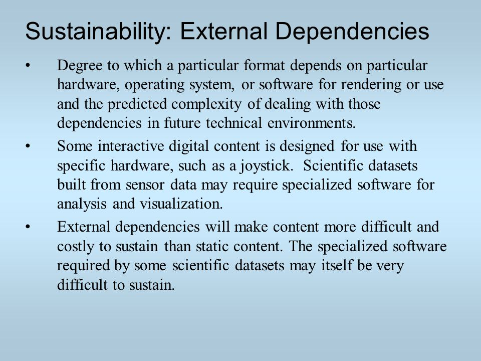 Sustainability: External Dependencies Degree to which a particular format depends on particular hardware, operating system, or software for rendering or use and the predicted complexity of dealing with those dependencies in future technical environments.