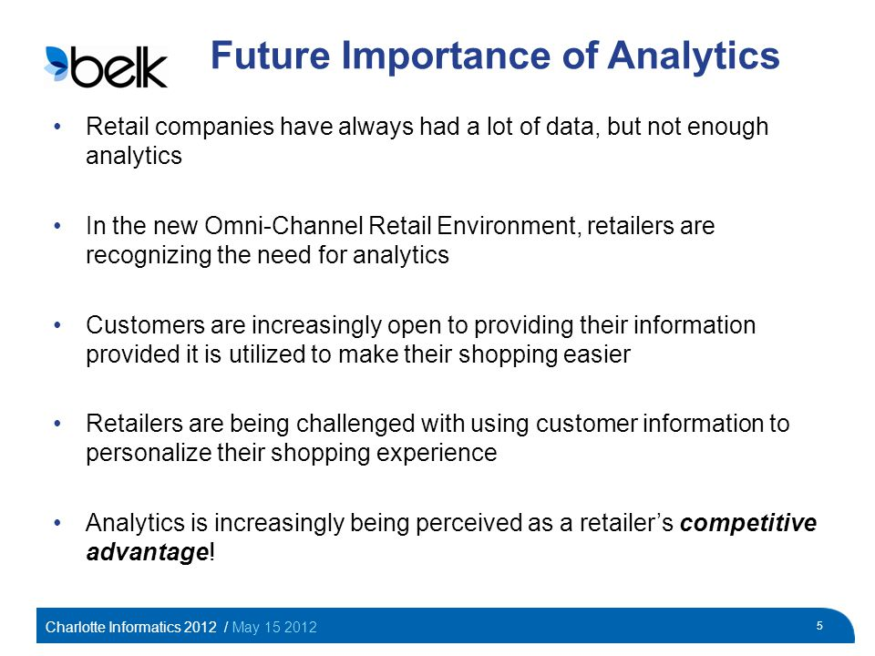 Charlotte Informatics 2012 / May 15 2012 5 Future Importance of Analytics Retail companies have always had a lot of data, but not enough analytics In the new Omni-Channel Retail Environment, retailers are recognizing the need for analytics Customers are increasingly open to providing their information provided it is utilized to make their shopping easier Retailers are being challenged with using customer information to personalize their shopping experience Analytics is increasingly being perceived as a retailers competitive advantage!
